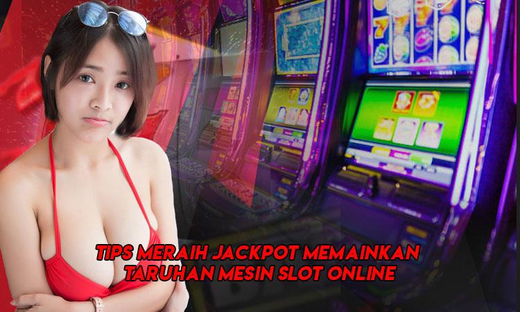Tips Meraih Jackpot Memainkan Taruhan Mesin Slot Online